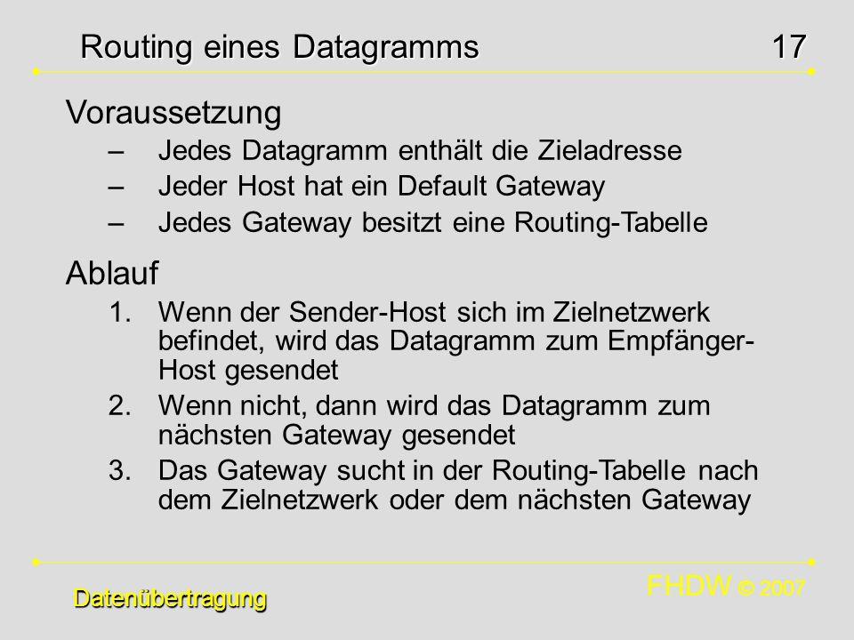 FHDW © 2007 17 Datenübertragung Routing eines Datagramms Datenübertragung Voraussetzung –Jedes Datagramm enthält die Zieladresse –Jeder Host hat ein D