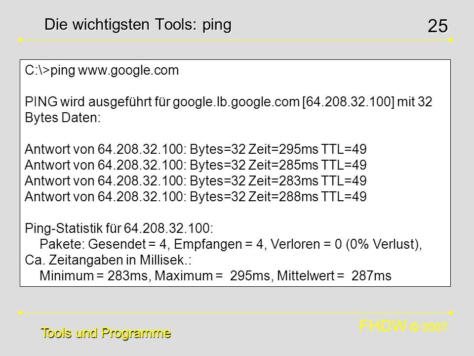 FHDW © 2007 25 Die wichtigsten Tools: ping Tools und Programme C:\>ping www.google.com PING wird ausgeführt für google.lb.google.com [64.208.32.100] m
