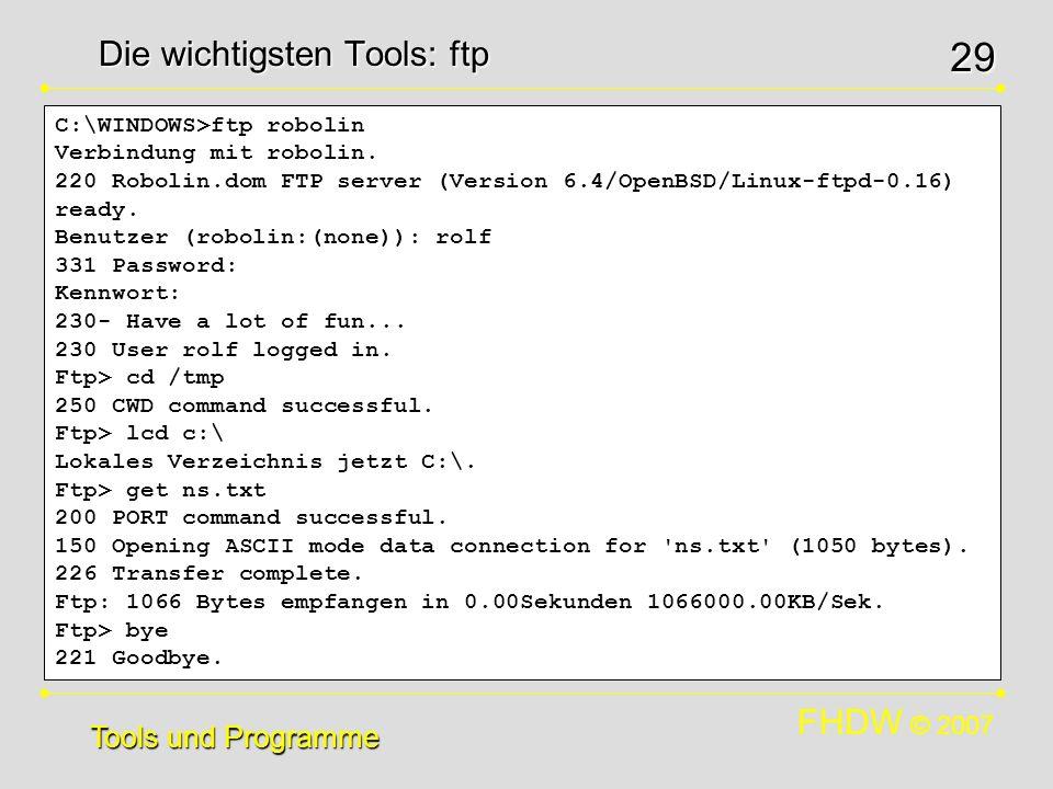FHDW © 2007 29 Die wichtigsten Tools: ftp Tools und Programme C:\WINDOWS>ftp robolin Verbindung mit robolin. 220 Robolin.dom FTP server (Version 6.4/O