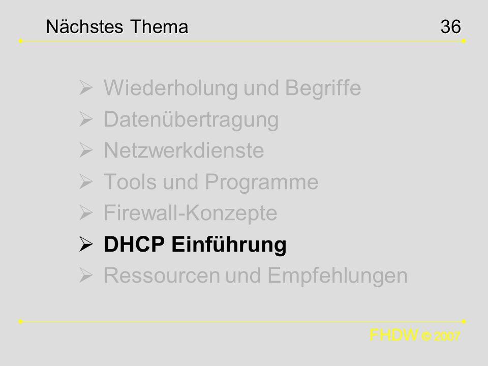 FHDW © 2007 36 Wiederholung und Begriffe Datenübertragung Netzwerkdienste Tools und Programme Firewall-Konzepte DHCP Einführung Ressourcen und Empfehl