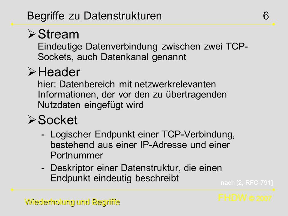 FHDW © 2007 6 Begriffe zu Datenstrukturen Stream Eindeutige Datenverbindung zwischen zwei TCP- Sockets, auch Datenkanal genannt Header hier: Datenbere