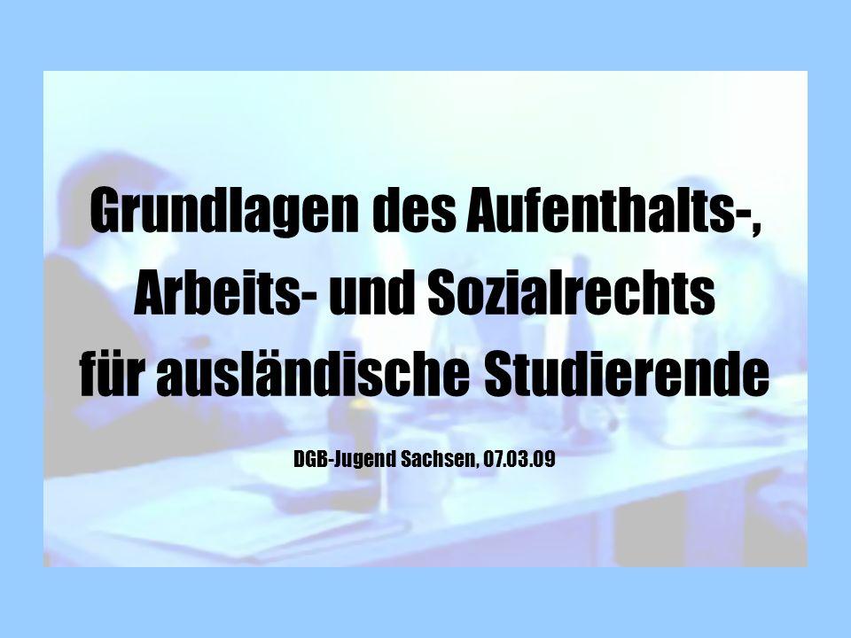 Grundlagen des Aufenthalts-, Arbeits- und Sozialrechts für ausländische Studierende DGB-Jugend Sachsen, 07.03.09