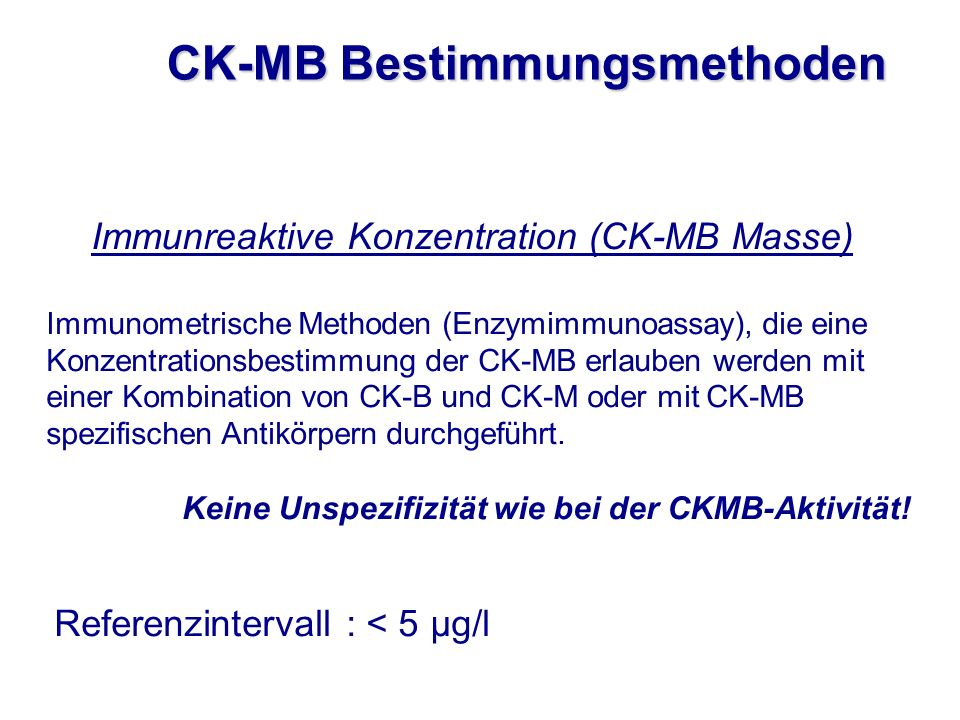 Immunometrische Methoden (Enzymimmunoassay), die eine Konzentrationsbestimmung der CK-MB erlauben werden mit einer Kombination von CK-B und CK-M oder