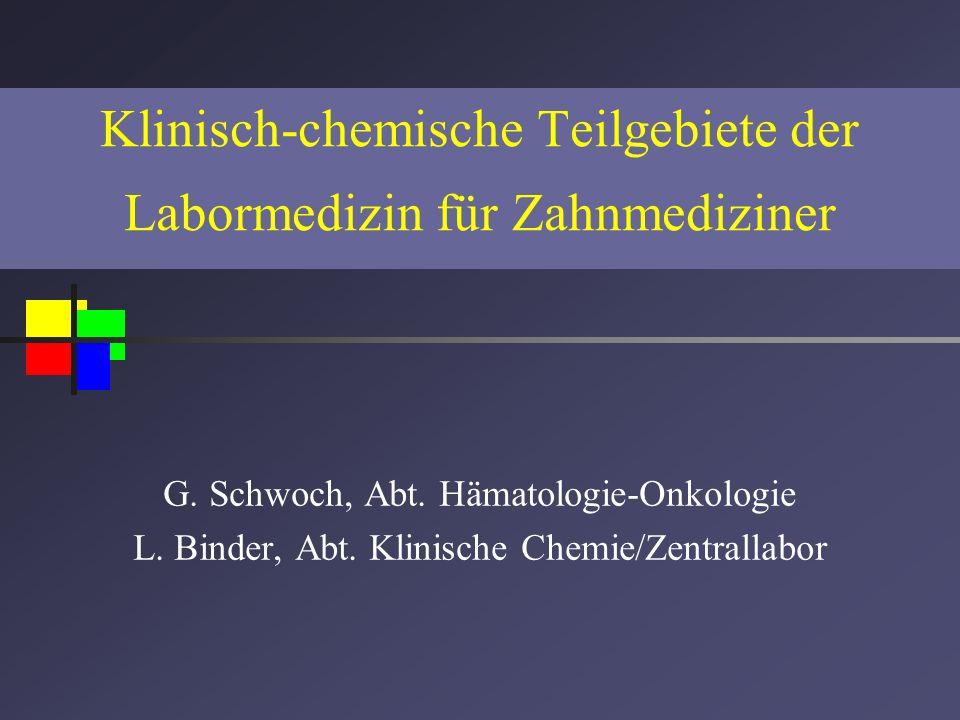 Klinisch-chemische Teilgebiete der Labormedizin für Zahnmediziner G. Schwoch, Abt. Hämatologie-Onkologie L. Binder, Abt. Klinische Chemie/Zentrallabor
