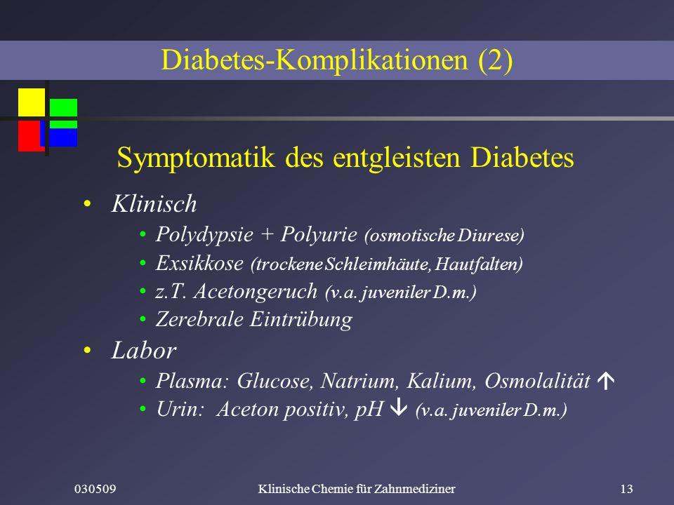030509Klinische Chemie für Zahnmediziner13 Symptomatik des entgleisten Diabetes Klinisch Polydypsie + Polyurie (osmotische Diurese) Exsikkose (trocken