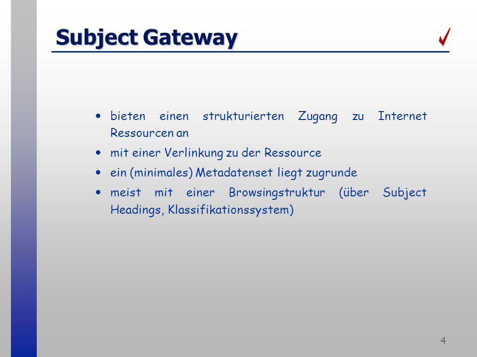 4 Subject Gateway bieten einen strukturierten Zugang zu Internet Ressourcen an mit einer Verlinkung zu der Ressource ein (minimales) Metadatenset liegt zugrunde meist mit einer Browsingstruktur (über Subject Headings, Klassifikationssystem)