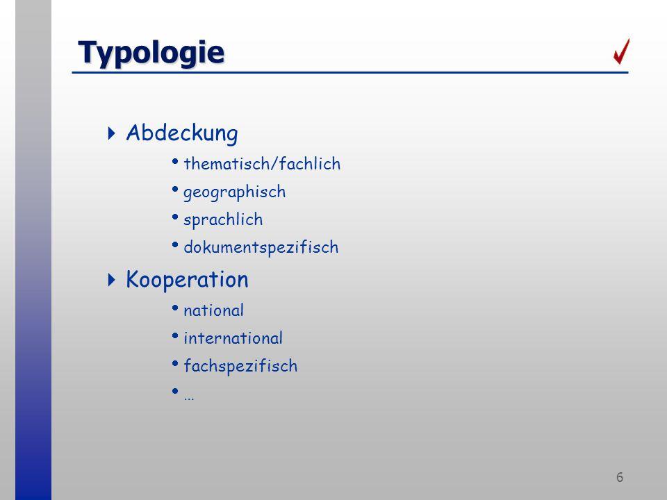 6 Typologie Abdeckung thematisch/fachlich geographisch sprachlich dokumentspezifisch Kooperation national international fachspezifisch …