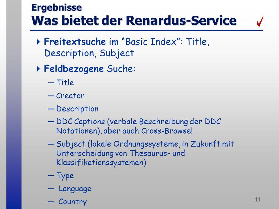 11 Ergebnisse Was bietet der Renardus-Service Freitextsuche im Basic Index: Title, Description, Subject Feldbezogene Suche: Title Creator Description DDC Captions (verbale Beschreibung der DDC Notationen), aber auch Cross-Browse.