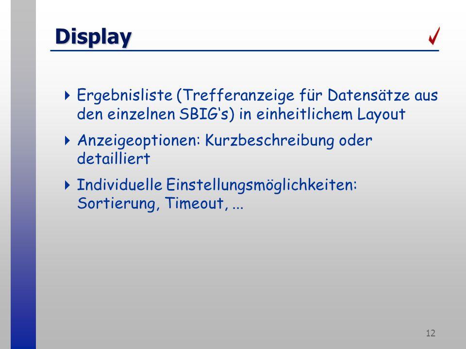 12 Display Ergebnisliste (Trefferanzeige für Datensätze aus den einzelnen SBIGs) in einheitlichem Layout Anzeigeoptionen: Kurzbeschreibung oder detailliert Individuelle Einstellungsmöglichkeiten: Sortierung, Timeout,...