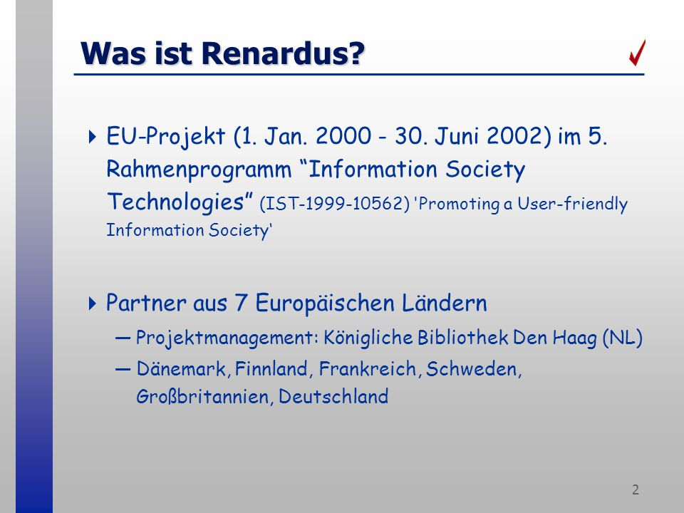 2 Was ist Renardus? EU-Projekt (1. Jan. 2000 - 30. Juni 2002) im 5. Rahmenprogramm Information Society Technologies (IST-1999-10562) 'Promoting a User