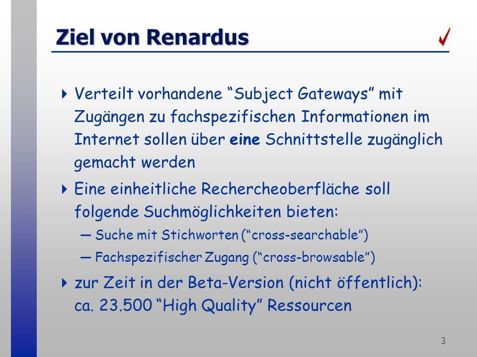 3 Ziel von Renardus Verteilt vorhandene Subject Gateways mit Zugängen zu fachspezifischen Informationen im Internet sollen über eine Schnittstelle zugänglich gemacht werden Eine einheitliche Rechercheoberfläche soll folgende Suchmöglichkeiten bieten: Suche mit Stichworten (cross-searchable) Fachspezifischer Zugang (cross-browsable) zur Zeit in der Beta-Version (nicht öffentlich): ca.