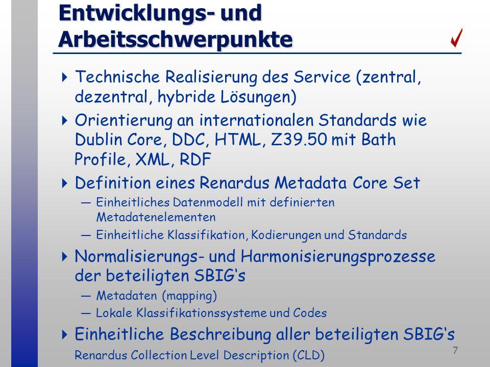 7 Entwicklungs- und Arbeitsschwerpunkte Technische Realisierung des Service (zentral, dezentral, hybride Lösungen) Orientierung an internationalen Standards wie Dublin Core, DDC, HTML, Z39.50 mit Bath Profile, XML, RDF Definition eines Renardus Metadata Core Set Einheitliches Datenmodell mit definierten Metadatenelementen Einheitliche Klassifikation, Kodierungen und Standards Normalisierungs- und Harmonisierungsprozesse der beteiligten SBIGs Metadaten (mapping) Lokale Klassifikationssysteme und Codes Einheitliche Beschreibung aller beteiligten SBIGs Renardus Collection Level Description (CLD)