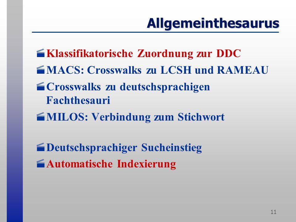 11 Allgemeinthesaurus Klassifikatorische Zuordnung zur DDC MACS: Crosswalks zu LCSH und RAMEAU Crosswalks zu deutschsprachigen Fachthesauri MILOS: Verbindung zum Stichwort Deutschsprachiger Sucheinstieg Automatische Indexierung