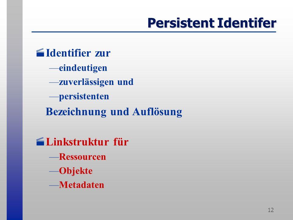 12 Persistent Identifer Identifier zur eindeutigen zuverlässigen und persistenten Bezeichnung und Auflösung Linkstruktur für Ressourcen Objekte Metadaten