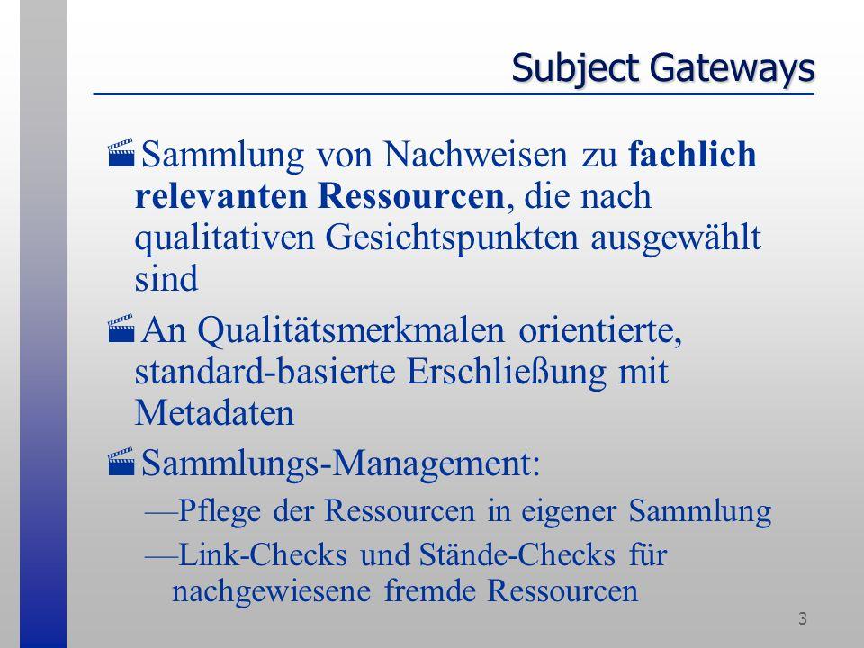 3 Subject Gateways Sammlung von Nachweisen zu fachlich relevanten Ressourcen, die nach qualitativen Gesichtspunkten ausgewählt sind An Qualitätsmerkmalen orientierte, standard-basierte Erschließung mit Metadaten Sammlungs-Management: Pflege der Ressourcen in eigener Sammlung Link-Checks und Stände-Checks für nachgewiesene fremde Ressourcen