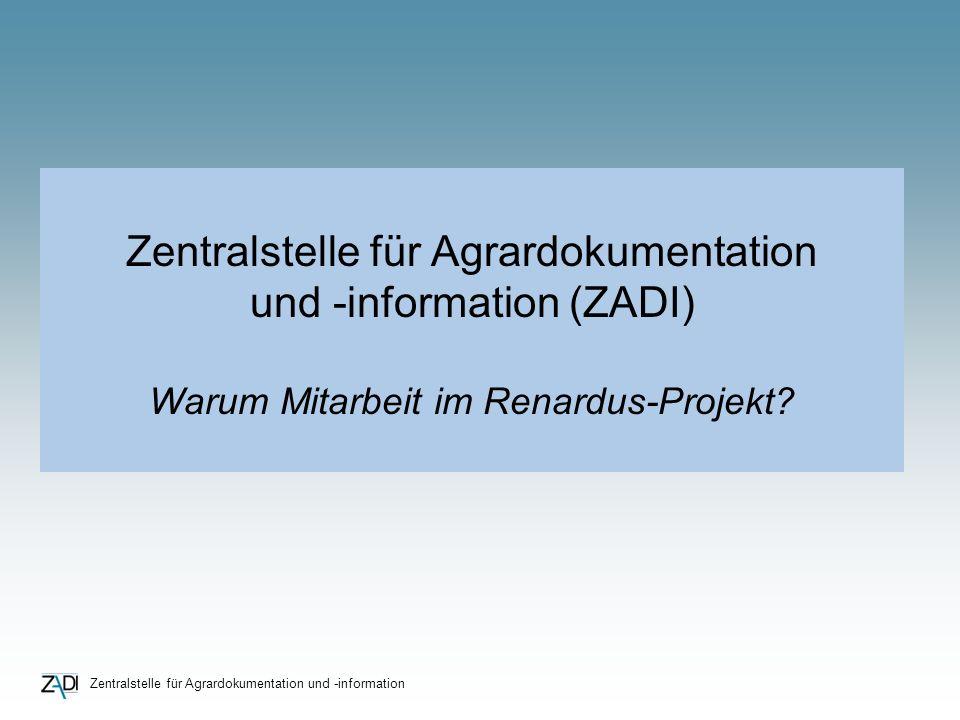 Zentralstelle für Agrardokumentation und -information Zentralstelle für Agrardokumentation und -information (ZADI) Warum Mitarbeit im Renardus-Projekt?