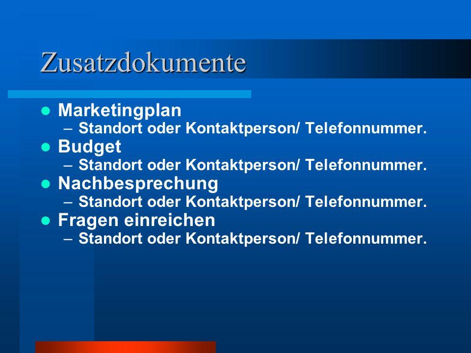 Zusatzdokumente Marketingplan –Standort oder Kontaktperson/ Telefonnummer. Budget –Standort oder Kontaktperson/ Telefonnummer. Nachbesprechung –Stando