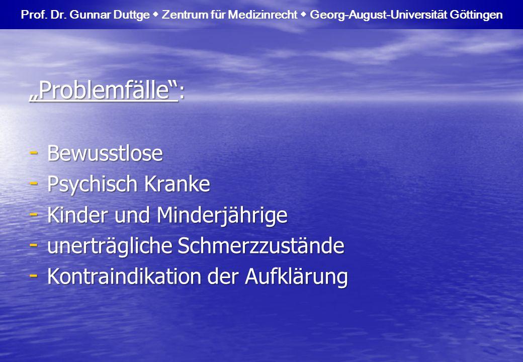 Problemfälle : - Bewusstlose - Psychisch Kranke - Kinder und Minderjährige - unerträgliche Schmerzzustände - Kontraindikation der Aufklärung Prof. Dr.