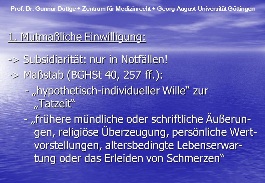 Prof. Dr. Gunnar Duttge Zentrum für Medizinrecht Georg-August-Universität Göttingen 1. Mutmaßliche Einwilligung: -> Subsidiarität: nur in Notfällen! -