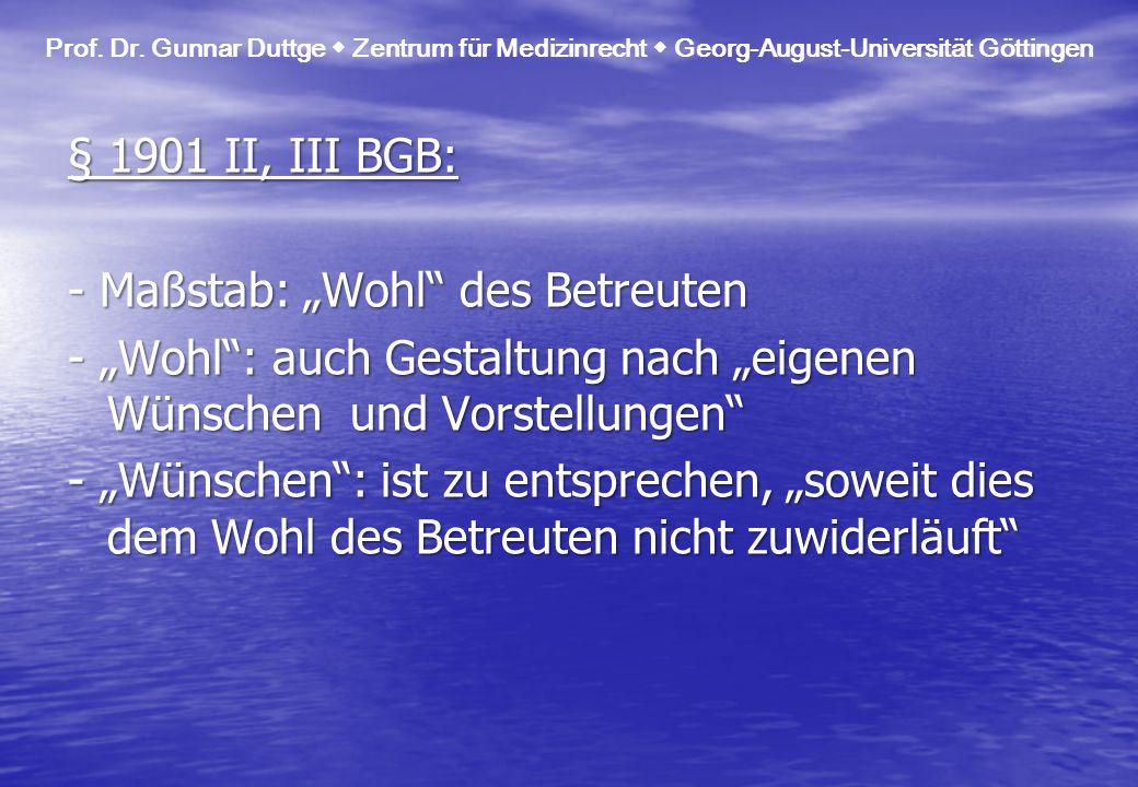 § 1901 II, III BGB: - Maßstab: Wohl des Betreuten - Wohl: auch Gestaltung nach eigenen Wünschen und Vorstellungen - Wünschen: ist zu entsprechen, sowe