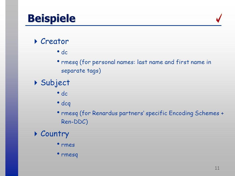 11 Beispiele Creator dc rmesq (for personal names: last name and first name in separate tags) Subject dc dcq rmesq (for Renardus partners specific Encoding Schemes + Ren-DDC) Country rmes rmesq