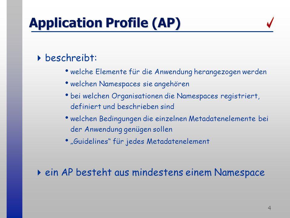 4 Application Profile (AP) beschreibt: welche Elemente für die Anwendung herangezogen werden welchen Namespaces sie angehören bei welchen Organisationen die Namespaces registriert, definiert und beschrieben sind welchen Bedingungen die einzelnen Metadatenelemente bei der Anwendung genügen sollen Guidelines für jedes Metadatenelement ein AP besteht aus mindestens einem Namespace