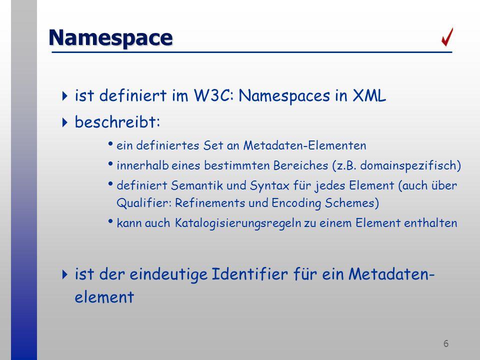 6 Namespace ist definiert im W3C: Namespaces in XML beschreibt: ein definiertes Set an Metadaten-Elementen innerhalb eines bestimmten Bereiches (z.B.