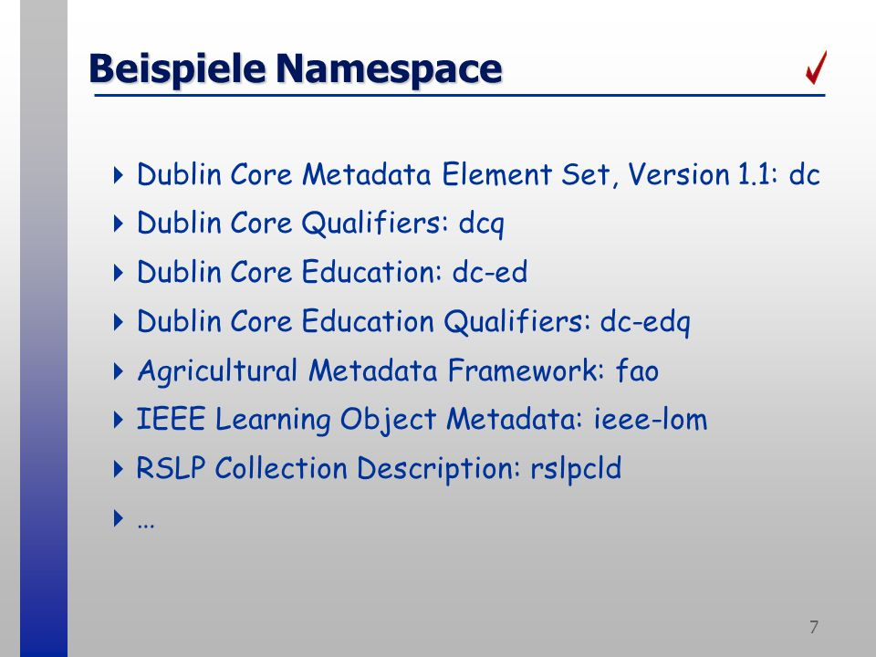 7 Beispiele Namespace Dublin Core Metadata Element Set, Version 1.1: dc Dublin Core Qualifiers: dcq Dublin Core Education: dc-ed Dublin Core Education Qualifiers: dc-edq Agricultural Metadata Framework: fao IEEE Learning Object Metadata: ieee-lom RSLP Collection Description: rslpcld …