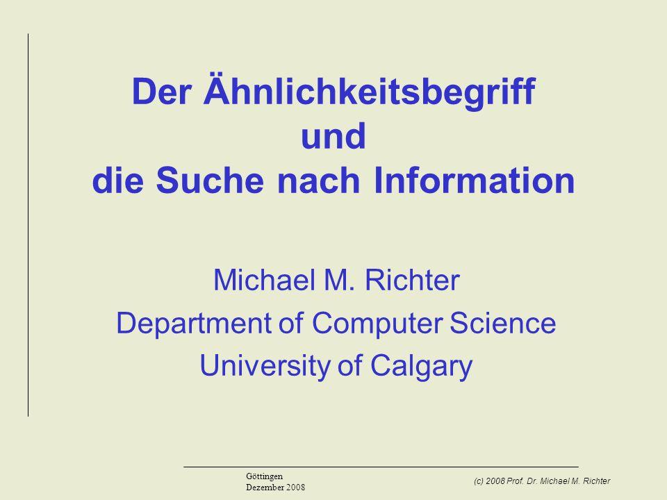 (c) 2008 Prof. Dr. Michael M. Richter Göttingen Dezember 2008 Der Ähnlichkeitsbegriff und die Suche nach Information Michael M. Richter Department of