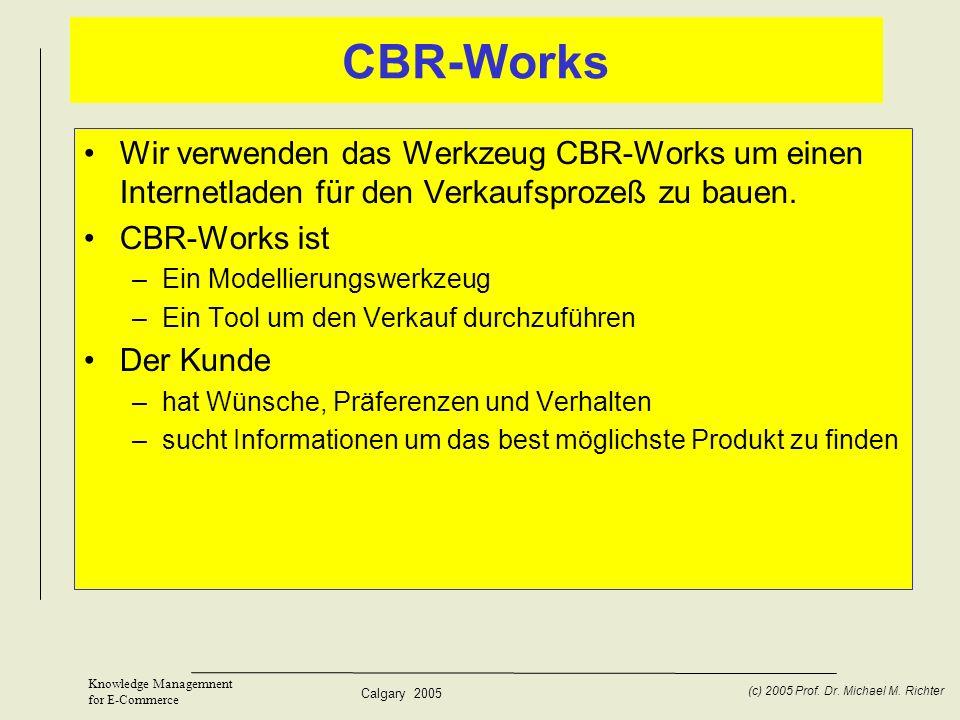 Calgary 2005 (c) 2005 Prof. Dr. Michael M. Richter Knowledge Managemnent for E-Commerce CBR-Works Wir verwenden das Werkzeug CBR-Works um einen Intern