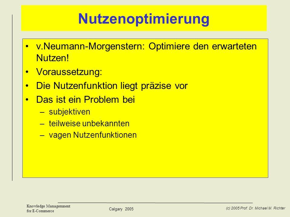 Calgary 2005 (c) 2005 Prof. Dr. Michael M. Richter Knowledge Managemnent for E-Commerce Nutzenoptimierung v.Neumann-Morgenstern: Optimiere den erwarte
