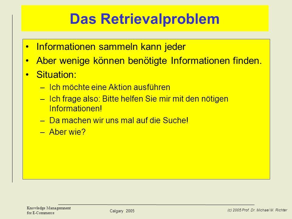 Calgary 2005 (c) 2005 Prof. Dr. Michael M. Richter Knowledge Managemnent for E-Commerce Das Retrievalproblem Informationen sammeln kann jeder Aber wen