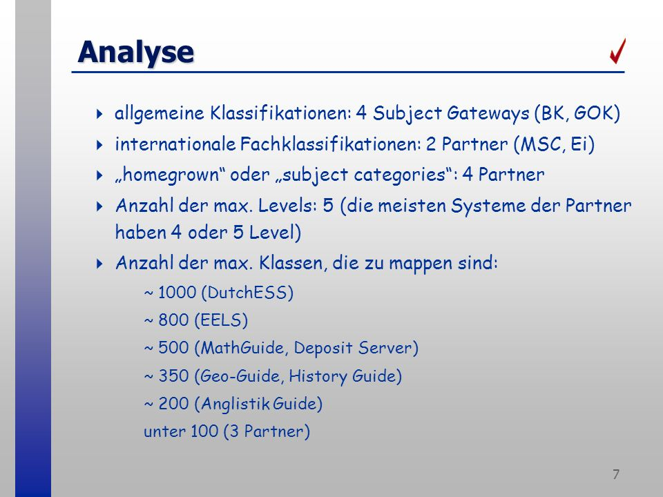 7 Analyse allgemeine Klassifikationen: 4 Subject Gateways (BK, GOK) internationale Fachklassifikationen: 2 Partner (MSC, Ei) homegrown oder subject categories: 4 Partner Anzahl der max.