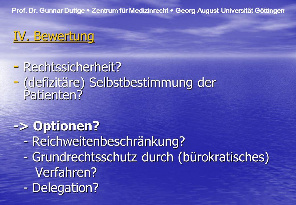 IV. Bewertung - Rechtssicherheit? - (defizitäre) Selbstbestimmung der Patienten? -> Optionen? - Reichweitenbeschränkung? - Grundrechtsschutz durch (bü