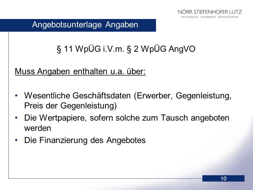 10 Angebotsunterlage Angaben § 11 WpÜG i.V.m. § 2 WpÜG AngVO Muss Angaben enthalten u.a. über: Wesentliche Geschäftsdaten (Erwerber, Gegenleistung, Pr