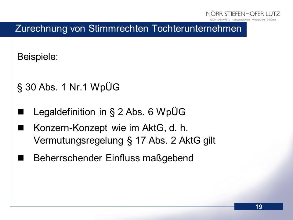 19 Zurechnung von Stimmrechten Tochterunternehmen Beispiele: § 30 Abs. 1 Nr.1 WpÜG Legaldefinition in § 2 Abs. 6 WpÜG Konzern-Konzept wie im AktG, d.
