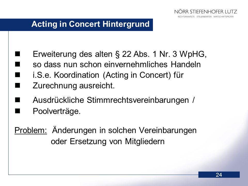 24 Acting in Concert Hintergrund Erweiterung des alten § 22 Abs. 1 Nr. 3 WpHG, so dass nun schon einvernehmliches Handeln i.S.e. Koordination (Acting