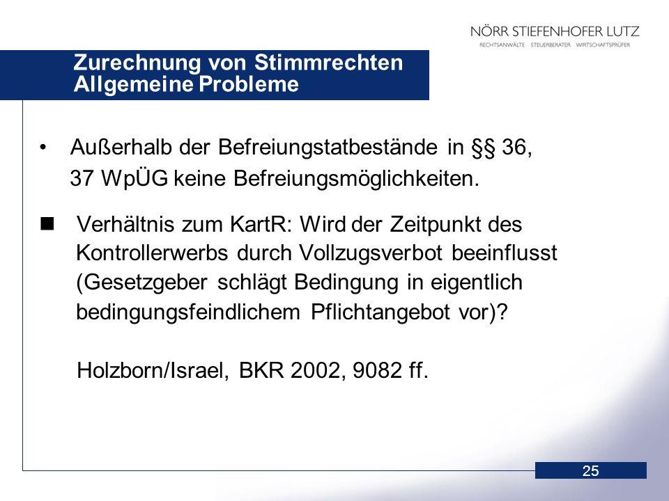 25 Zurechnung von Stimmrechten Allgemeine Probleme Außerhalb der Befreiungstatbestände in §§ 36, 37 WpÜG keine Befreiungsmöglichkeiten. Verhältnis zum
