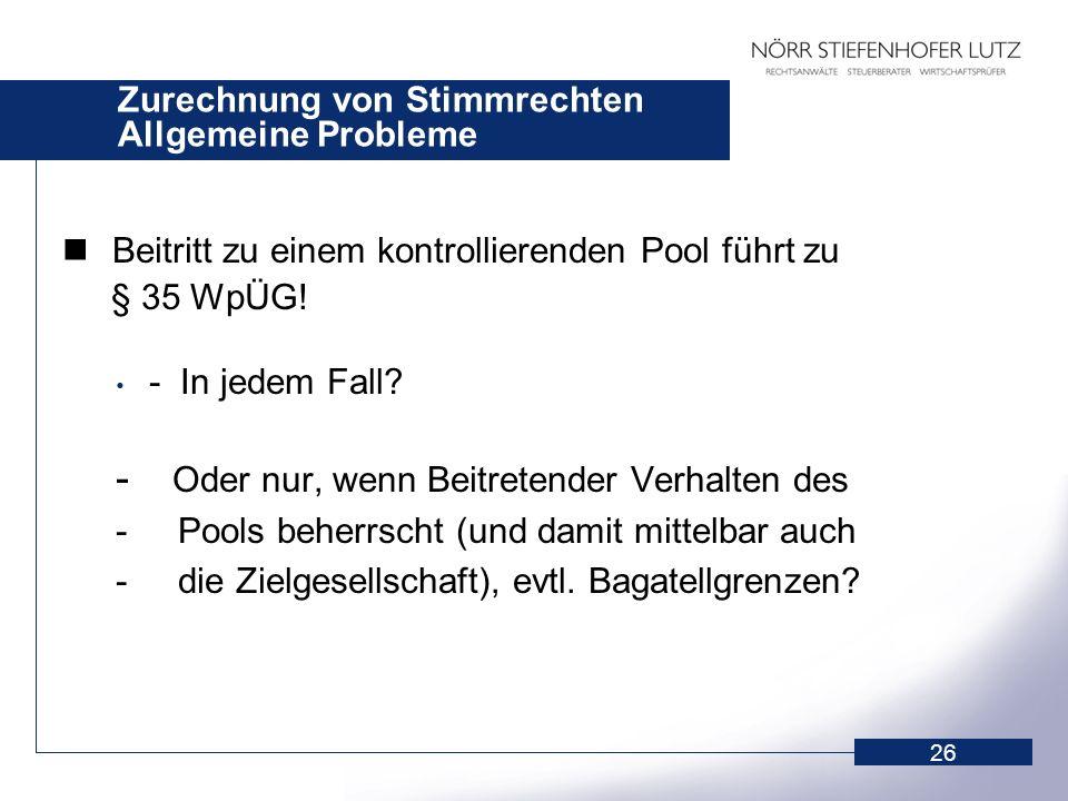 26 Zurechnung von Stimmrechten Allgemeine Probleme Beitritt zu einem kontrollierenden Pool führt zu § 35 WpÜG! - In jedem Fall? - Oder nur, wenn Beitr