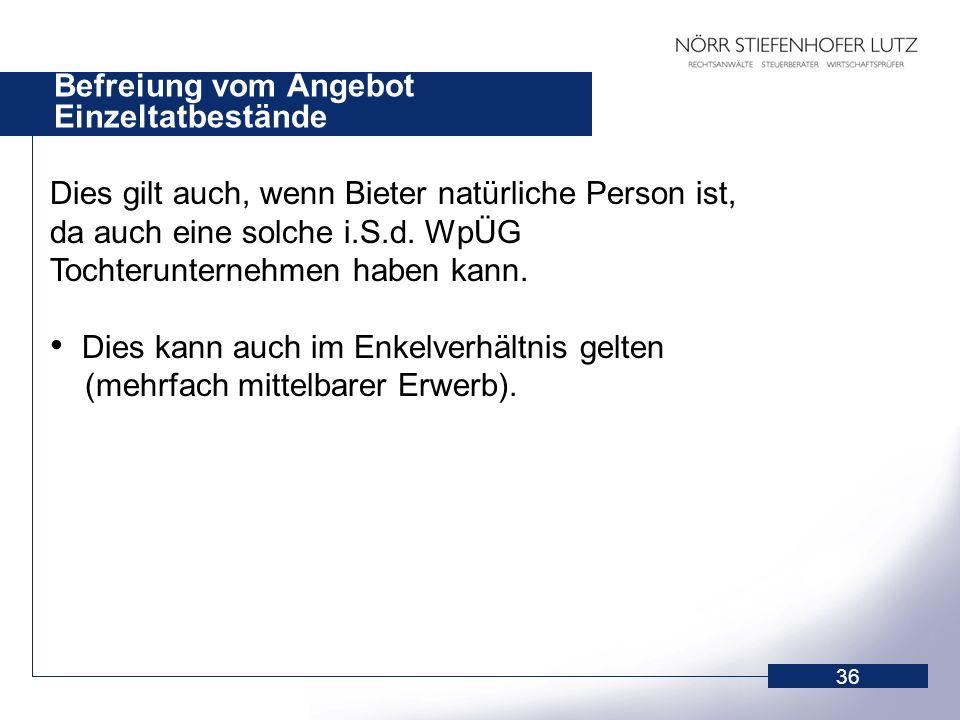 36 Befreiung vom Angebot Einzeltatbestände Dies gilt auch, wenn Bieter natürliche Person ist, da auch eine solche i.S.d. WpÜG Tochterunternehmen haben