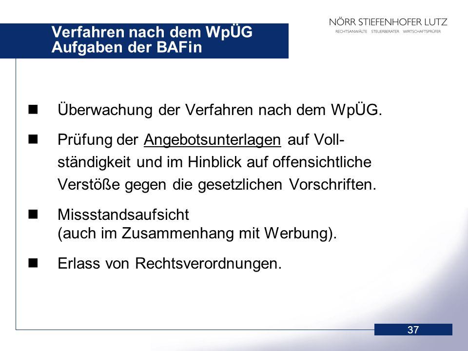 37 Verfahren nach dem WpÜG Aufgaben der BAFin Überwachung der Verfahren nach dem WpÜG. Prüfung der Angebotsunterlagen auf Voll- ständigkeit und im Hin