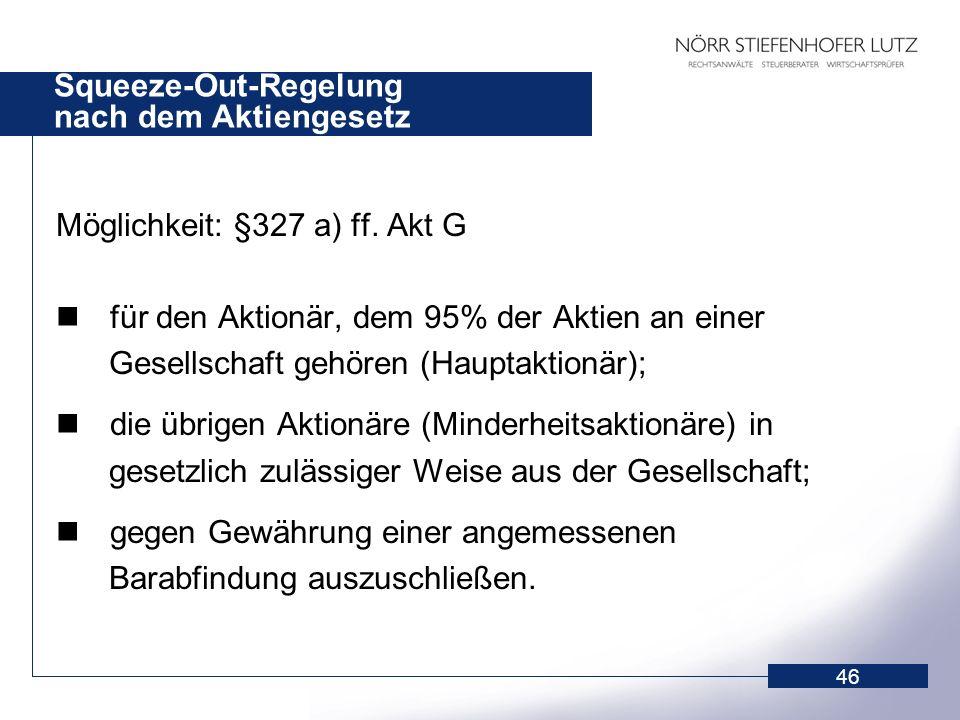 46 Squeeze-Out-Regelung nach dem Aktiengesetz Möglichkeit: §327 a) ff. Akt G für den Aktionär, dem 95% der Aktien an einer Gesellschaft gehören (Haupt