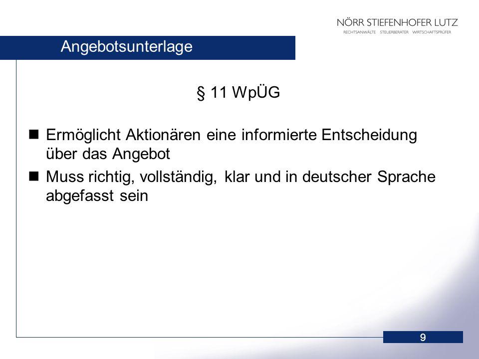 9 Angebotsunterlage § 11 WpÜG Ermöglicht Aktionären eine informierte Entscheidung über das Angebot Muss richtig, vollständig, klar und in deutscher Sp