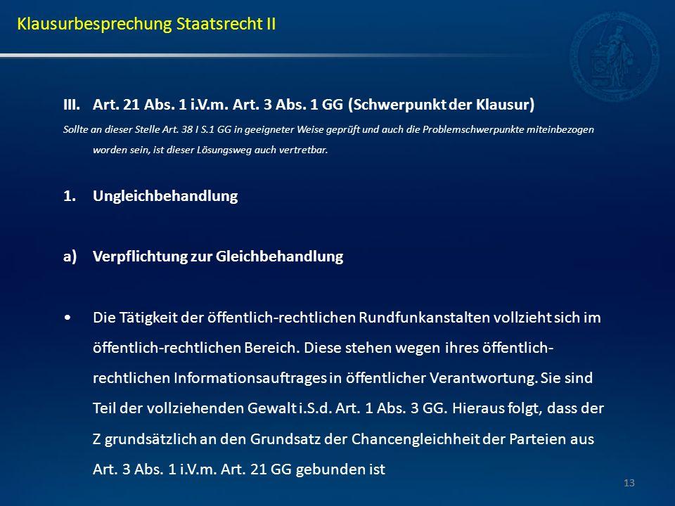 13 III.Art. 21 Abs. 1 i.V.m. Art. 3 Abs. 1 GG (Schwerpunkt der Klausur) Sollte an dieser Stelle Art. 38 I S.1 GG in geeigneter Weise geprüft und auch