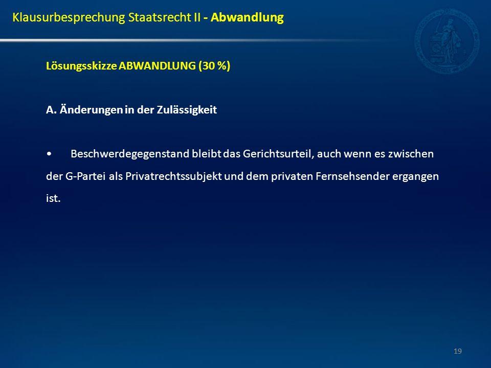 19 Lösungsskizze ABWANDLUNG (30 %) A. Änderungen in der Zulässigkeit Beschwerdegegenstand bleibt das Gerichtsurteil, auch wenn es zwischen der G-Parte
