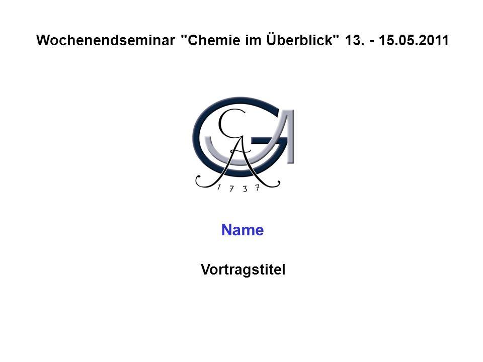 Wochenendseminar Chemie im Überblick 13. - 15.05.2011 Vortragstitel Name