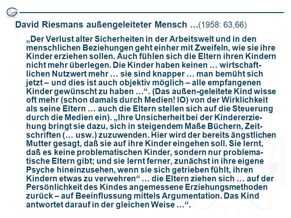 David Riesmans außengeleiteter Mensch …(1958: 63,66) Der Verlust alter Sicherheiten in der Arbeitswelt und in den menschlichen Beziehungen geht einher mit Zweifeln, wie sie ihre Kinder erziehen sollen.