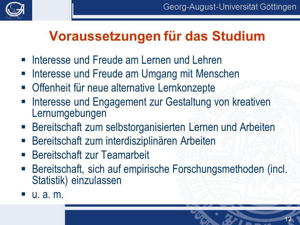 Georg-August-Universität Göttingen 12 Voraussetzungen für das Studium Interesse und Freude am Lernen und Lehren Interesse und Freude am Umgang mit Men