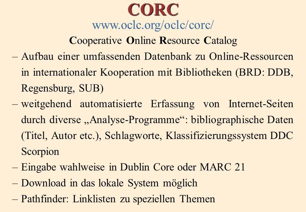 CORC www.oclc.org/oclc/corc/ Cooperative Online Resource Catalog –Aufbau einer umfassenden Datenbank zu Online-Ressourcen in internationaler Kooperation mit Bibliotheken (BRD: DDB, Regensburg, SUB) –weitgehend automatisierte Erfassung von Internet-Seiten durch diverse Analyse-Programme: bibliographische Daten (Titel, Autor etc.), Schlagworte, Klassifizierungssystem DDC Scorpion –Eingabe wahlweise in Dublin Core oder MARC 21 –Download in das lokale System möglich –Pathfinder: Linklisten zu speziellen Themen