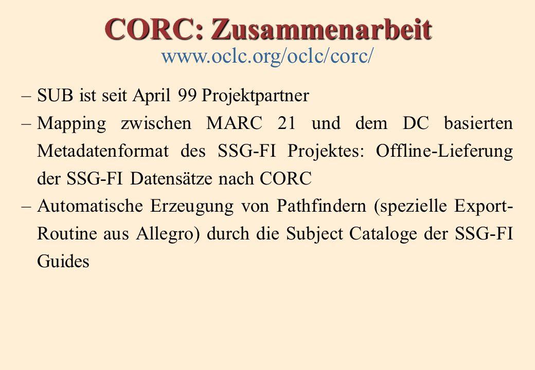 CORC: Zusammenarbeit www.oclc.org/oclc/corc/ –SUB ist seit April 99 Projektpartner –Mapping zwischen MARC 21 und dem DC basierten Metadatenformat des SSG-FI Projektes: Offline-Lieferung der SSG-FI Datensätze nach CORC –Automatische Erzeugung von Pathfindern (spezielle Export- Routine aus Allegro) durch die Subject Cataloge der SSG-FI Guides